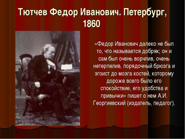Тютчев Федор Иванович. Петербург, 1860 «Федор Иванович далеко не был то, что...