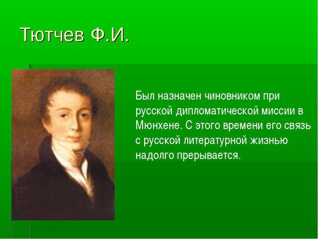 Тютчев Ф.И. Был назначен чиновником при русской дипломатической миссии в Мюнх...