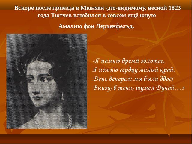 Вскоре после приезда в Мюнхен -,по-видимому, весной 1823 года Тютчев влюбился...
