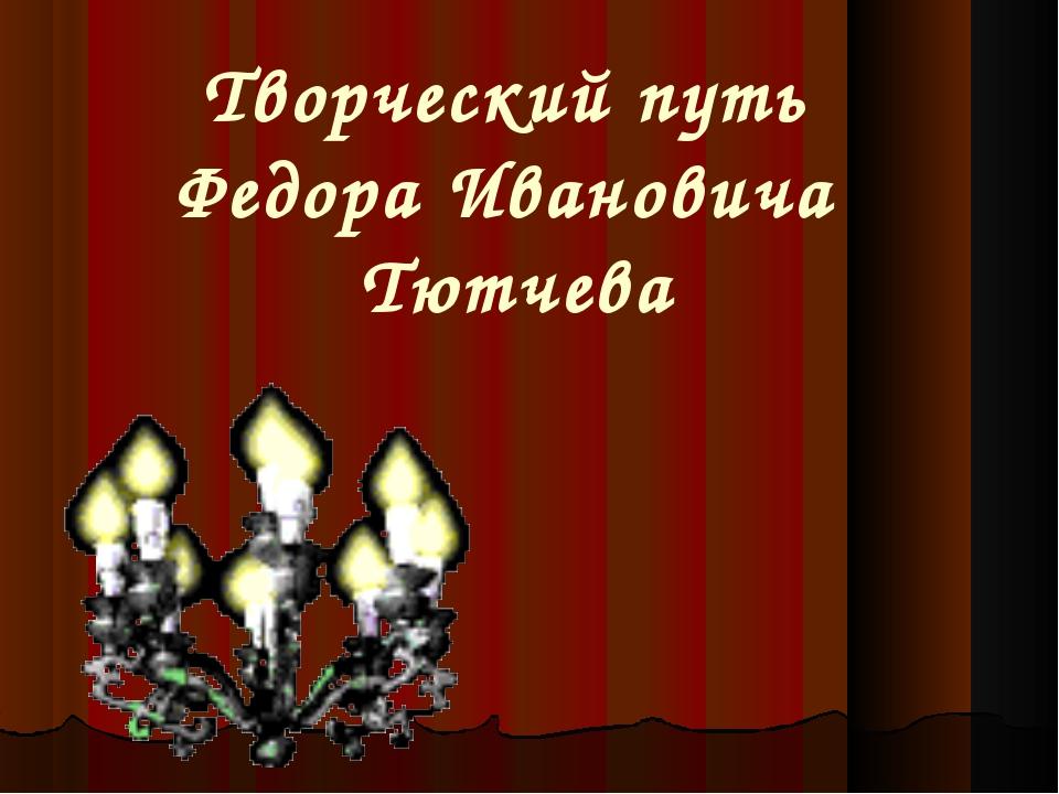 Творческий путь Федора Ивановича Тютчева