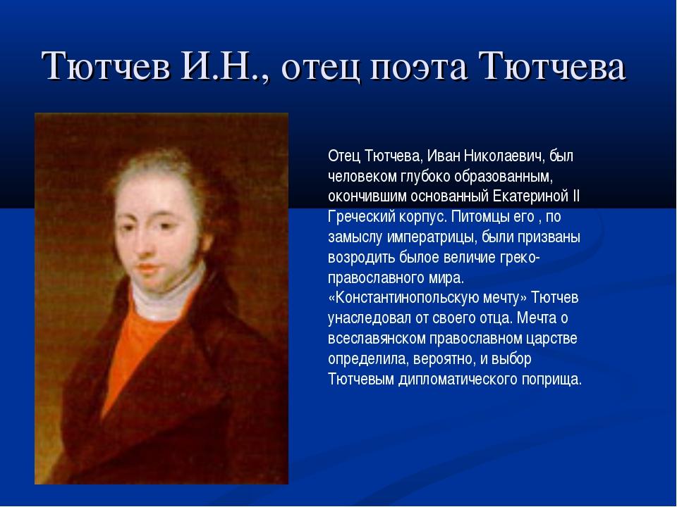 Тютчев И.Н., отец поэта Тютчева Отец Тютчева, Иван Николаевич, был человеком...