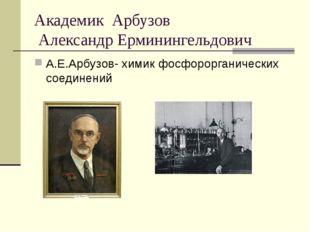 Академик Арбузов Александр Ерминингельдович А.Е.Арбузов- химик фосфорорганиче