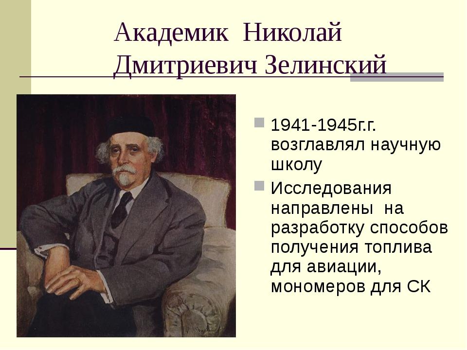 Академик Николай Дмитриевич Зелинский 1941-1945г.г. возглавлял научную школу...