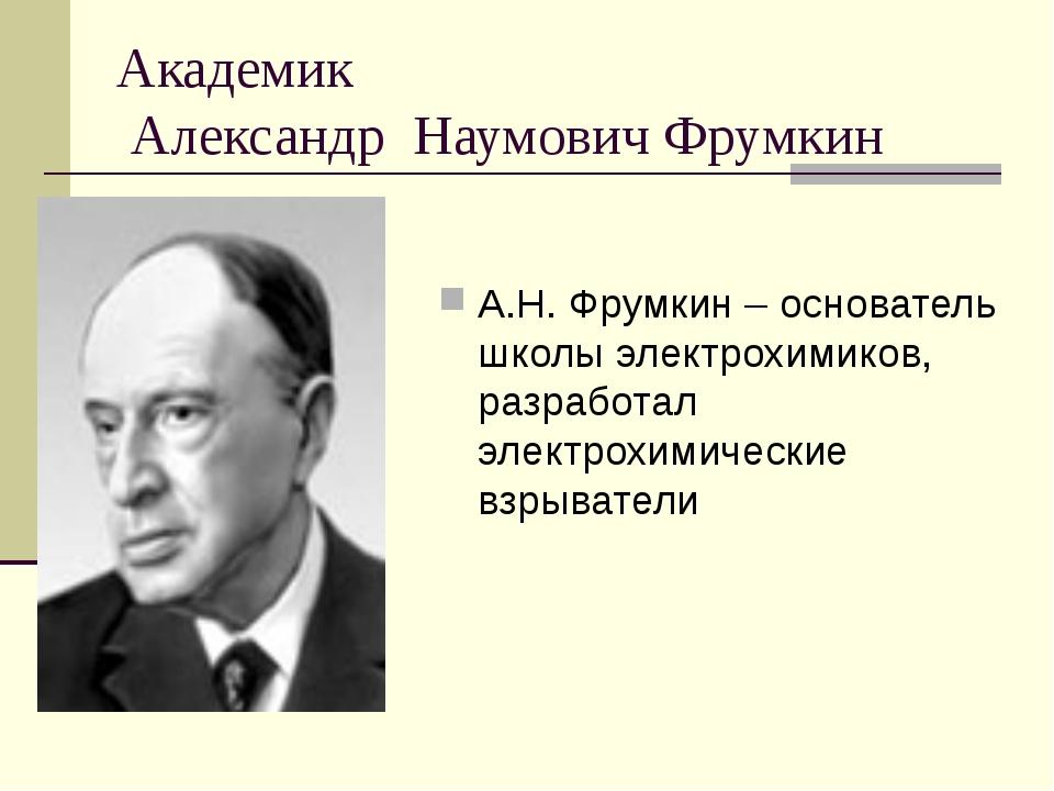 Академик Александр Наумович Фрумкин А.Н. Фрумкин – основатель школы электрохи...