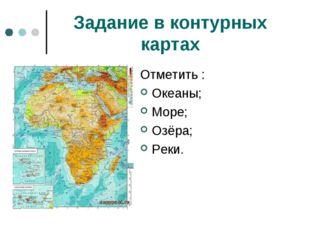 Задание в контурных картах Отметить : Океаны; Море; Озёра; Реки.