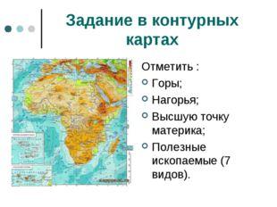 Задание в контурных картах Отметить : Горы; Нагорья; Высшую точку материка; П