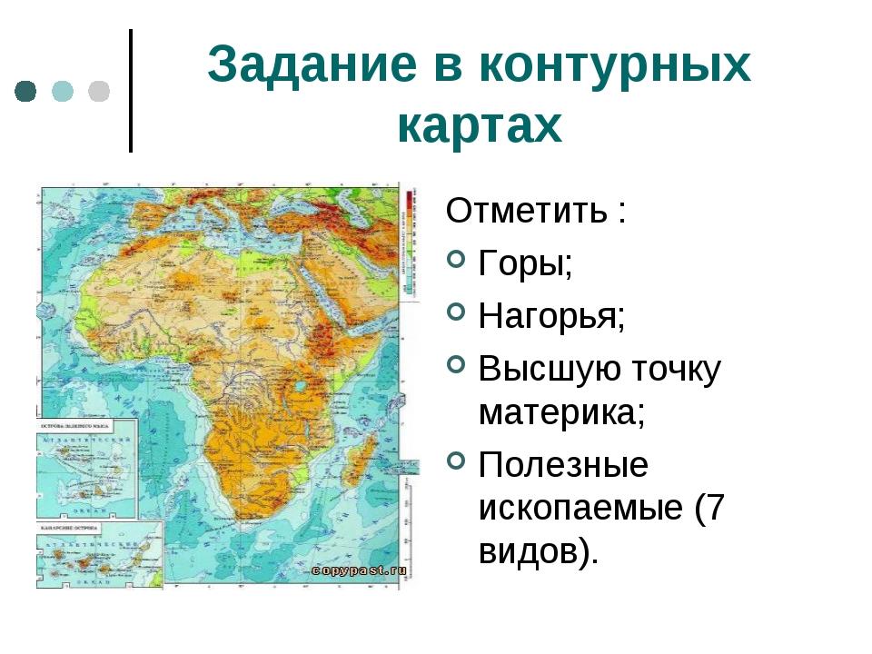 Задание в контурных картах Отметить : Горы; Нагорья; Высшую точку материка; П...