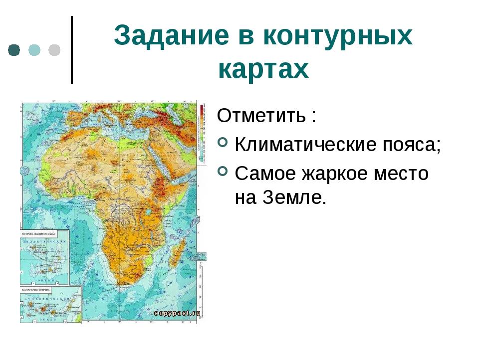 Задание в контурных картах Отметить : Климатические пояса; Самое жаркое место...