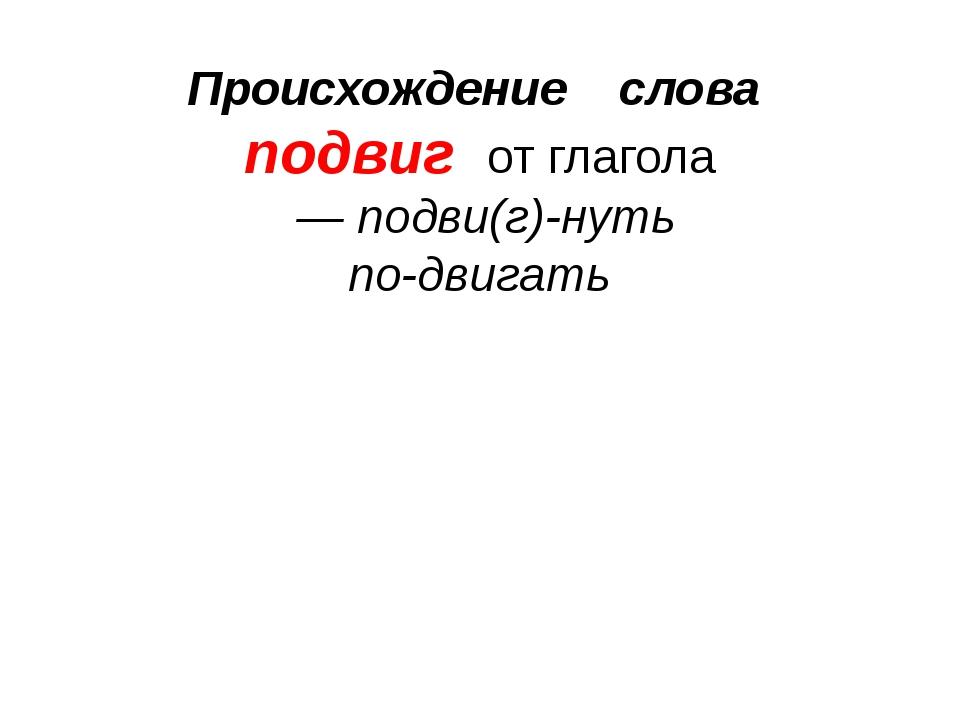 Происхождение слова подвиг от глагола — подви(г)-нуть по-двигать
