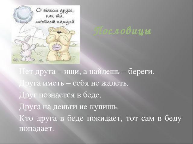 Пословицы Нет друга – ищи, а найдешь – береги. Друга иметь – себя не жалеть....