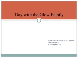 УЧИТЕЛЬ АНГЛИЙСКОГО ЯЗЫКА МАОУ СОШ 85 Г. ЧЕЛЯБИНСКА Day with the Glow Family