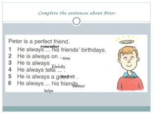 Complete the sentences about Peter time remember friendly the truth listener
