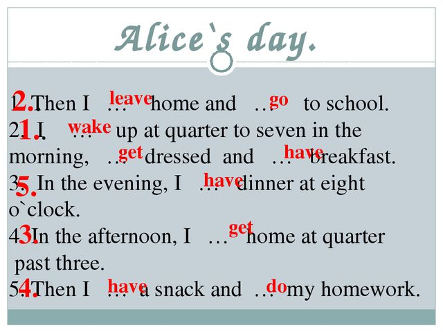Alice`s day. Then I … home and … to school. I … up at quarter to seven in the...