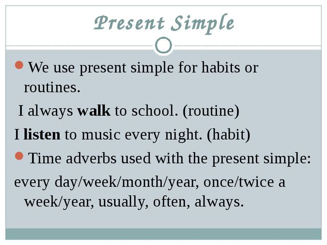 Present Simple We use present simple for habits or routines. I always walk to...