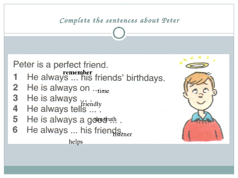Complete the sentences about Peter time remember friendly the truth listener...