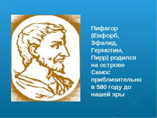 Пифагор (Евфорб, Эфалид, Гермотим, Пирр) родился на острове Самос приблизител
