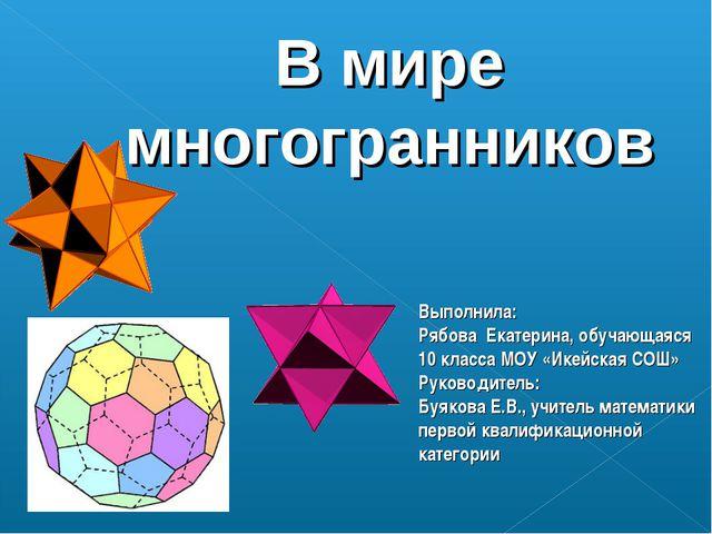 В мире многогранников Выполнила: Рябова Екатерина, обучающаяся 10 класса МОУ...