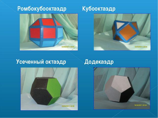 Ромбокубооктаэдр Кубооктаэдр Усеченный октаэдр Додекаэдр
