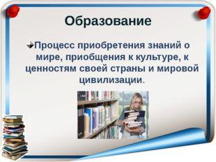 Образование Процесс приобретения знаний о мире, приобщения к культуре, к ценн