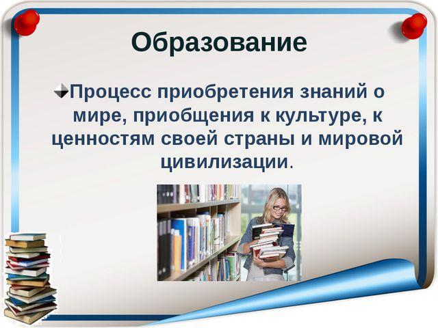Образование Процесс приобретения знаний о мире, приобщения к культуре, к ценн...