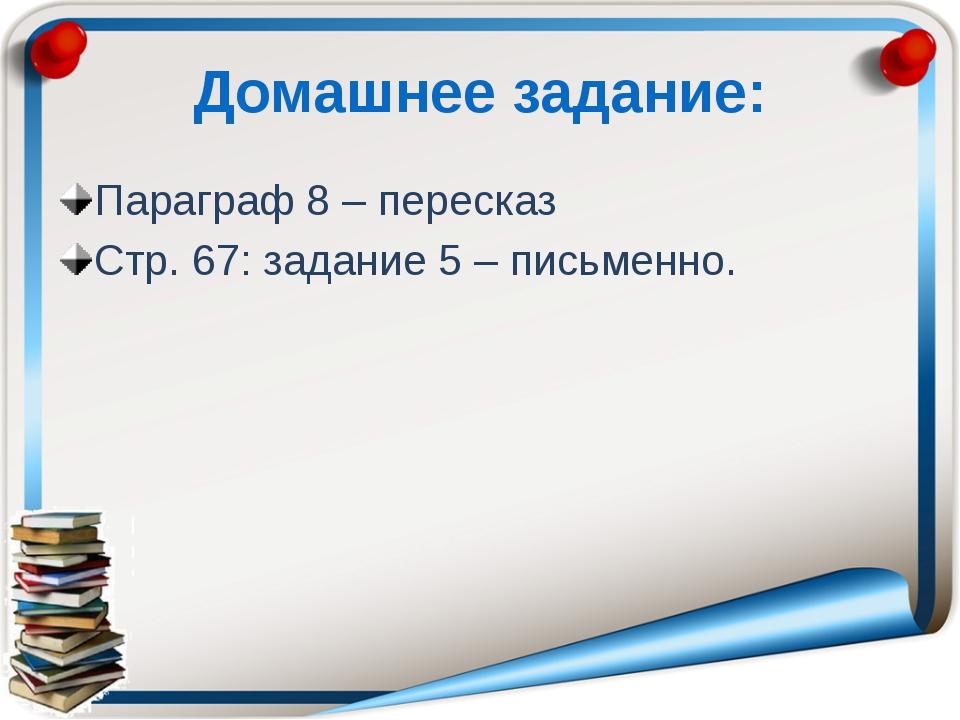 Домашнее задание: Параграф 8 – пересказ Стр. 67: задание 5 – письменно.
