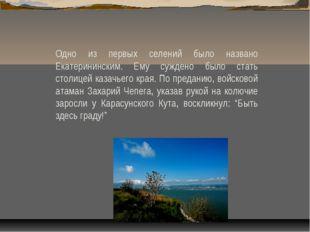 Одно из первых селений было названо Екатерининским. Ему суждено было стать ст