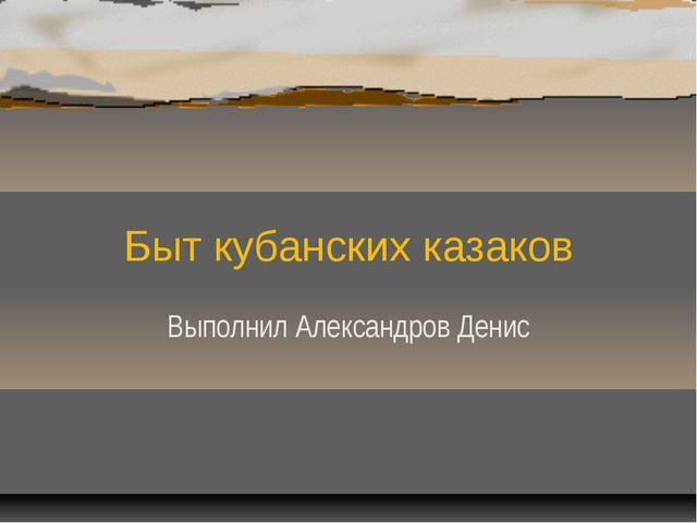 Быт кубанских казаков Выполнил Александров Денис