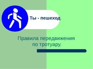Ты - пешеход Правила передвижения по тротуару.