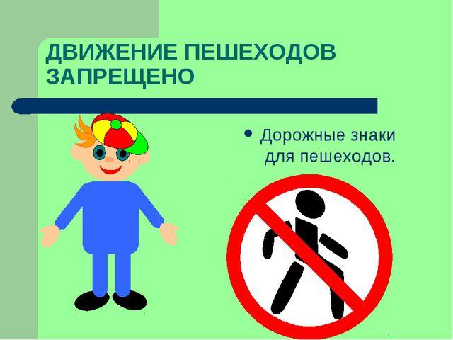 ДВИЖЕНИЕ ПЕШЕХОДОВ ЗАПРЕЩЕНО Дорожные знаки для пешеходов.