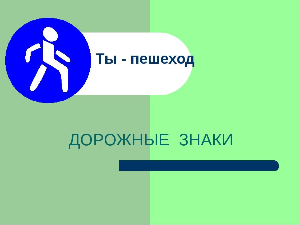 Ты - пешеход ДОРОЖНЫЕ ЗНАКИ