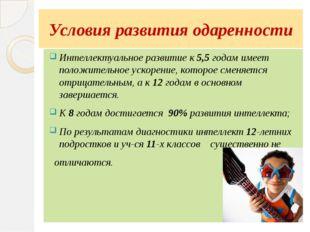 Условия развития одаренности Интеллектуальное развитие к 5,5 годам имеет поло