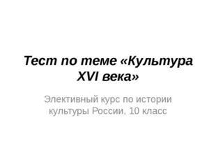 Тест по теме «Культура XVI века» Элективный курс по истории культуры России,