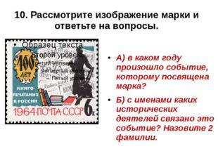 10. Рассмотрите изображение марки и ответьте на вопросы. А) в каком году прои