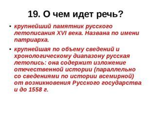 19. О чем идет речь? крупнейший памятникрусского летописанияXVI века. Назва