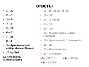 ответы 1 – 12 2 – 2 3 – 34 4 – 3 5 – 12 6 – 2 7 – 25 8 – 4 9 – Архангельский