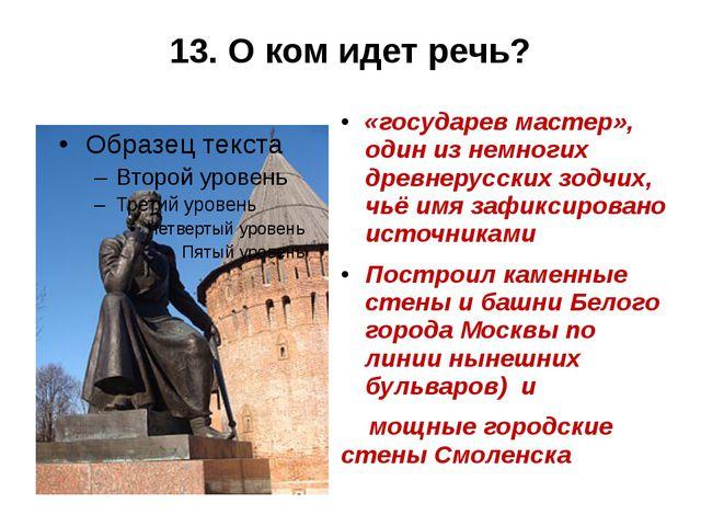 13. О ком идет речь? «государев мастер», один из немногих древнерусских зодчи...