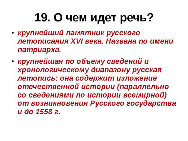 19. О чем идет речь? крупнейший памятникрусского летописанияXVI века. Назва...
