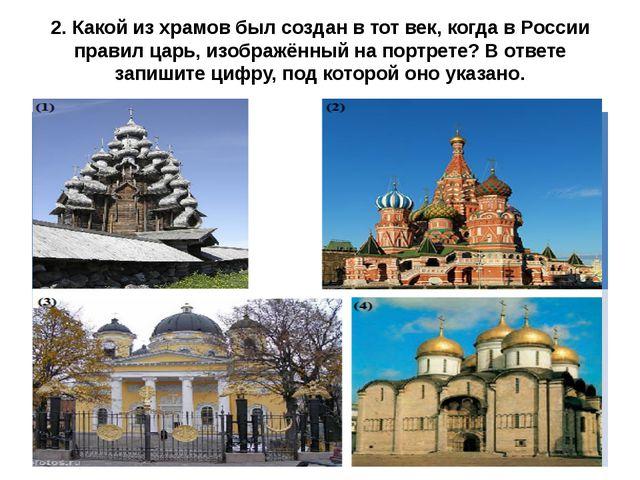 2. Какой из храмов был создан в тот век, когда в России правил царь, изображё...