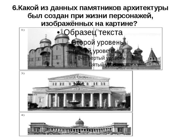 6.Какой из данных памятников архитектуры был создан при жизни персонажей, изо...