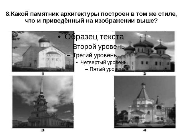 8.Какой памятник архитектуры построен в том же стиле, что и приведённый на и...
