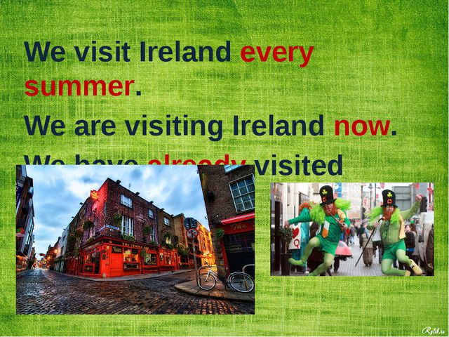 We visit Ireland every summer. We are visiting Ireland now. We have already v...