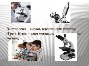 Цитология – наука, изучающая клетку. (Греч. Kytos – вместилище, клетка и log