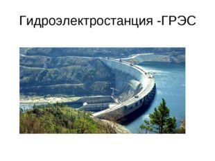 Гидроэлектростанция -ГРЭС
