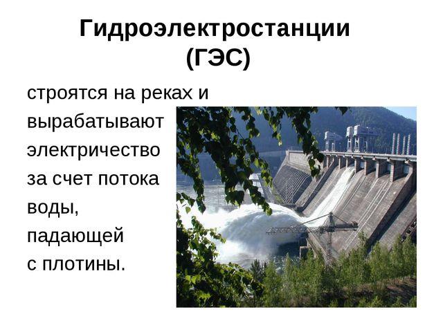 Гидроэлектростанции (ГЭС) строятся на реках и вырабатывают электричество за с...