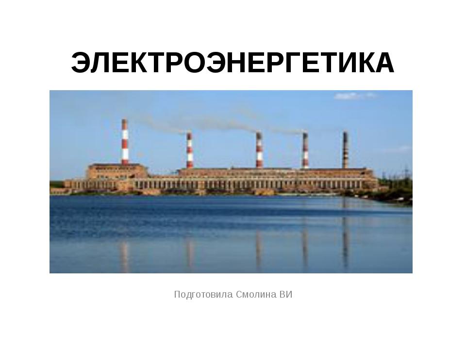 ЭЛЕКТРОЭНЕРГЕТИКА Подготовила Смолина ВИ