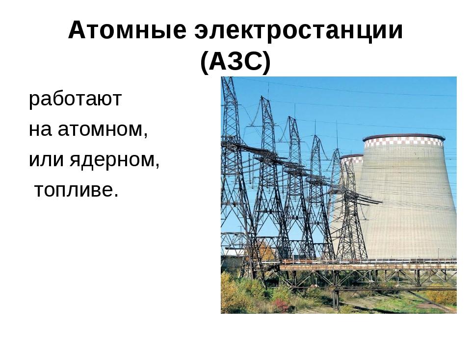 Атомные электростанции (АЗС) работают на атомном, или ядерном, топливе.
