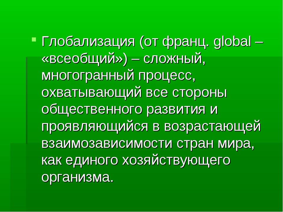 Глобализация (от франц. global – «всеобщий») – сложный, многогранный процесс,...
