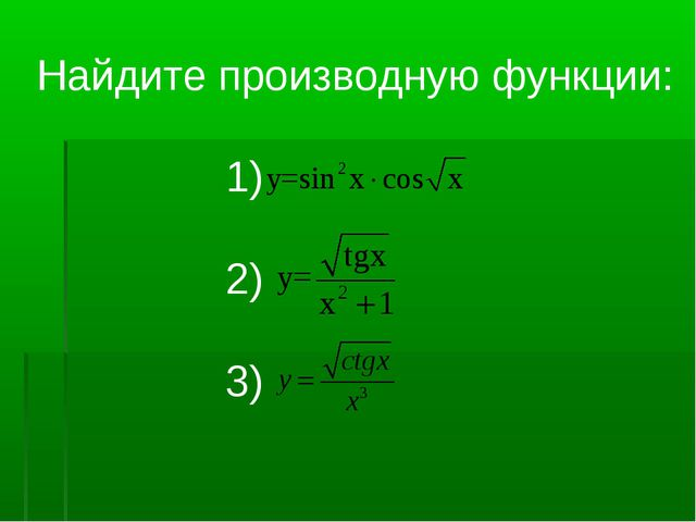 Найдите производную функции: 1) 2) 3)