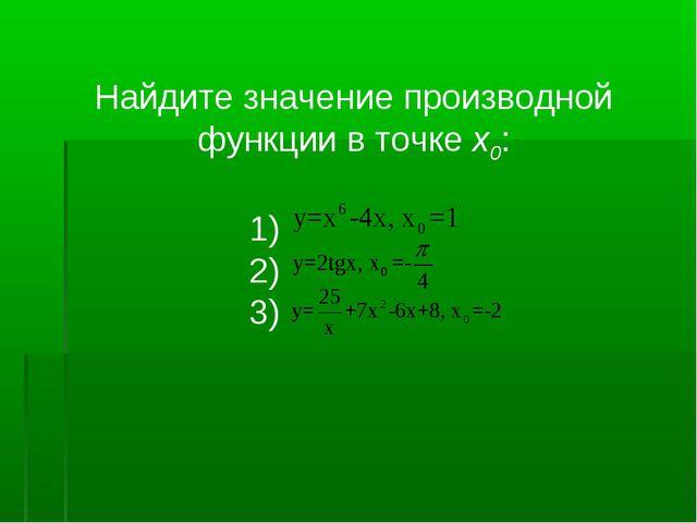 Найдите значение производной функции в точке x0: 1) 2) 3)