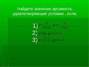 Найдите значение аргумента, удовлетворяющие условию , если: 1) 2) 3)